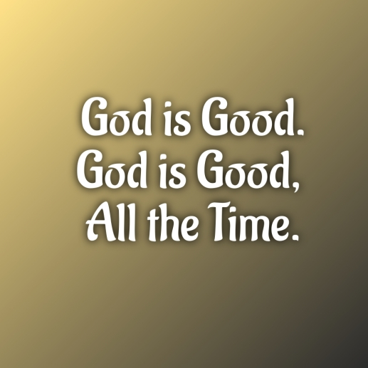 God is Good. God is Good All the Time.